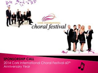 SPONSORSHIP CALL 2014 Cork International Choral Festival-60 th  Anniversary Year