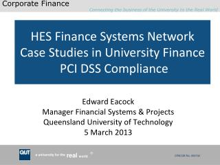 Edward Eacock Manager Financial Systems & Projects Queensland University of Technology 5 March 2013
