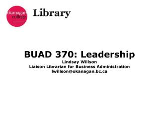 BUAD 370: Leadership Lindsay Willson Liaison Librarian for Business Administration lwillson@okanagan.bc.ca