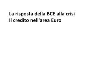 La risposta della BCE alla crisi Il  credito nell'area  Euro