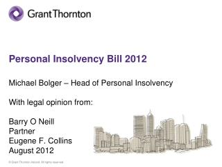 Personal Insolvency Bill 2012 Michael Bolger – Head of  Personal Insolvency  With legal opinion from: Barry O Neill Par