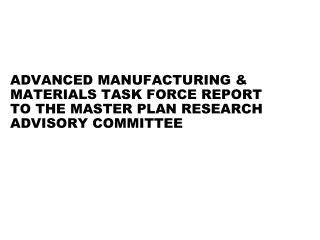 ADVANCED MANUFACTURING & MATERIALS TASK FORCE REPORT TO THE MASTER PLAN RESEARCH ADVISORY COMMITTEE
