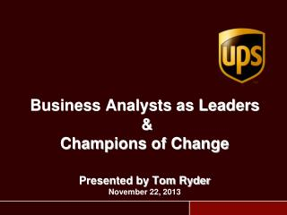 Business Analysts as Leaders  & Champions of Change Presented by Tom Ryder November 22, 2013