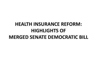HEALTH INSURANCE REFORM: HIGHLIGHTS OF  MERGED SENATE DEMOCRATIC BILL