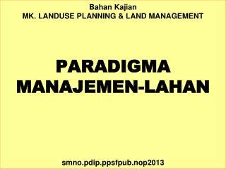 Bahan Kajian MK.  LANDUSE PLANNING & LAND MANAGEMENT PARADIGMA MANAJEMEN-LAHAN smno.pdip.ppsfpub.nop2013
