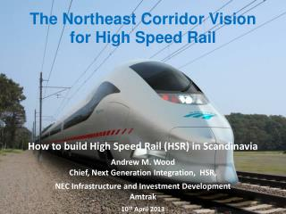 How to build High Speed Rail (HSR) in Scandinavia Andrew M. Wood Chief, Next Generation Integration,  HSR,