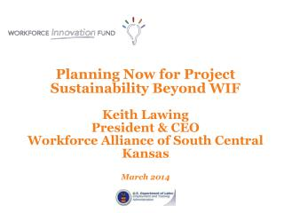 Planning Now for Project Sustainability Beyond WIF  Keith Lawing President & CEO Workforce Alliance of South Central Ka