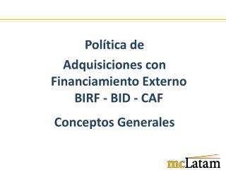 Política de Adquisiciones con Financiamiento Externo BIRF - BID - CAF Conceptos  Generales