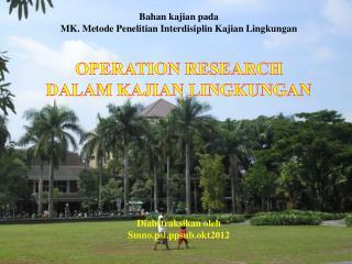 Bahan kajian pada MK.  Metode Penelitian Interdisiplin Kajian Lingkungan OPERATION RESEARCH DALAM KAJIAN LINGKUNGAN Dia