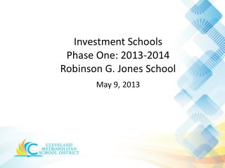 Investment Schools  Phase  One: 2013-2014 Robinson G. Jones School May  9 ,  2013