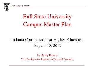Ball State University Campus Master Plan Indiana Commission for Higher Education August 10, 2012 Dr. Randy Howard