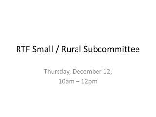 RTF Small / Rural Subcommitte e