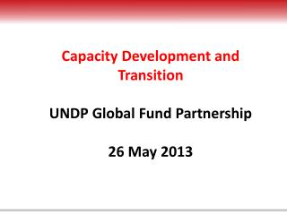 Capacity Development and Transition  UNDP Global Fund Partnership 26 May 2013