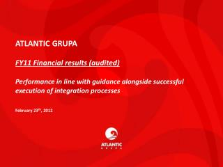ATLANTIC GRUPA FY11 Financial results (audited) Performance in line with guidance alongside successful execution of int