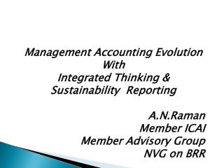 Management Accounting Evolution  With Integrated Thinking & Sustainability  Reporting A.N.Raman Member ICAI Member Advi