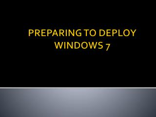 PREPARING TO DEPLOY WINDOWS 7