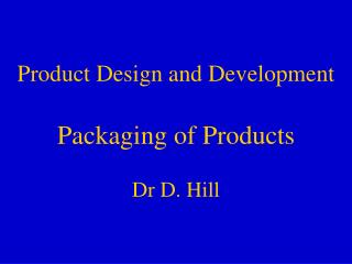 Product Design and Development Packaging of Products Dr D. Hill
