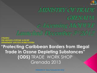 MINISTRY OF TRADE GRENADA e-Licensing MODULE Launched:  December 3 rd 2012