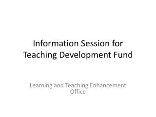 Information Session for  Teaching  Development Fund