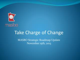 Take Charge of Change MASBO Strategic Roadmap Update November 15th, 2013