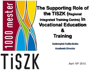 The  S upporting R ole  of  the  TISZK ( Regional Integrated Training  Centre) i n V ocational  Education  &  Training