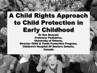 A Child Rights Approach to Child Protection in Early Childhood Dr Sue Bennett Professor Pediatrics,  University of Otta