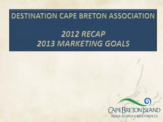 DESTINATION CAPE BRETON ASSOCIATION 2012 RECAP  2013 MARKETING  GOALS