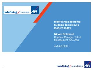 redefining leadership: building tomorrow's leaders today Nicole Pritchard Regional Manager, Talent Management, AXA Asia