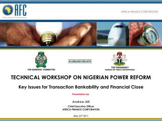 TECHNICAL WORKSHOP ON NIGERIAN POWER REFORM Key Issues for Transaction Bankability and Financial Close Presentation by: