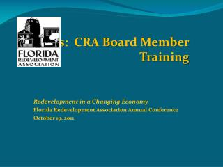 CRAs:   CRA Board Member Training Redevelopment in a Changing  Economy Florida  Redevelopme nt Association Annual Confe