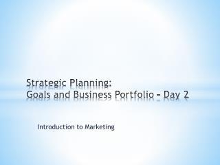 Strategic Planning:  Goals and Business Portfolio – Day 2
