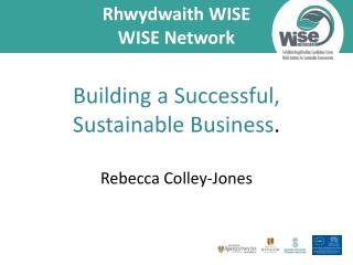 Rhwydwaith WISE WISE Network Building a Successful, Sustainable Business . Rebecca Colley-Jones