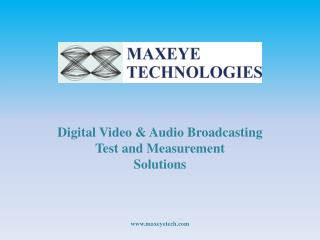 Digita l Video & Audio Broadcasting Test and Measurement Solutions www.maxeyetech.com