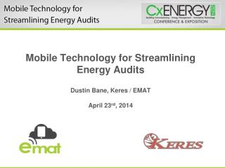Mobile Technology for Streamlining Energy Audits  Dustin Bane,  Keres  / EMAT April 23 rd , 2014