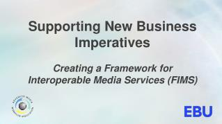 Supporting New Business Imperatives Creating a  Framework for Interoperable Media Services ( FIMS )