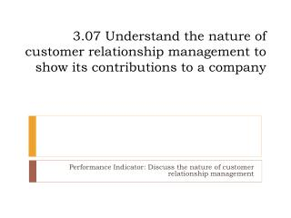 3.07 Understand the nature of customer relationship management to show its contributions to a company