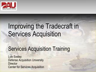 Improving the Tradecraft in Services Acquisition Services  Acquisition Training Lyle Eesley Defense Acquisition Univers