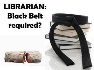 LIBRARIAN: Black Belt required?