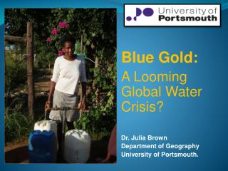 Blue Gold:  A Looming Global Water Crisis? Dr. Julia Brown Department of Geography University of Portsmouth.