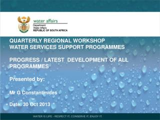 QUARTERLY REGIONAL WORKSHOP   WATER SERVICES SUPPORT PROGRAMMES PROGRESS / LATEST  DEVELOPMENT OF ALL PROGRAMMES Presen