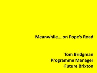 Meanwhile….on Pope's Road Tom Bridgman Programme Manager Future Brixton