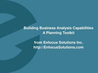 Building Business Analysis Capabilities A Planning  Toolkit from Enfocus Solutions Inc. http:// EnfocusSolutions.com