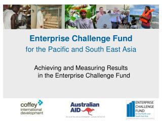 Enterprise Challenge Fund for the Pacific and South East Asia Achieving  and Measuring Results in the Enterprise Challe