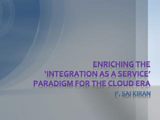 ENRICHING THE  'INTEGRATION AS A SERVICE'  PARADIGM FOR THE CLOUD ERA