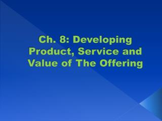 Ch. 8: Developing Product, Service and Value of The Offering