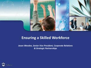 Ensuring a Skilled Workforce Jason Weedon, Senior Vice President, Corporate Relations  & Strategic Partnerships
