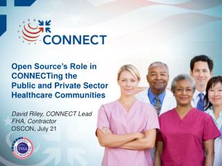 Open Source's Role in  CONNECTing  the Public and Private Sector Healthcare Communities David Riley, CONNECT Lead FHA,