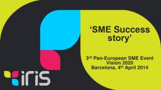 'SME  Success  story' 3 rd  Pan-European SME Event Vision 2020 Barcelona, 4 th  April 2014