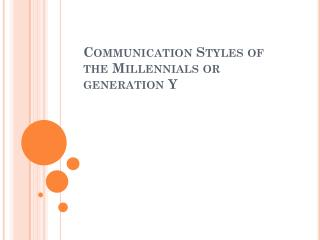 Communication Styles of the  Millennials  or generation Y