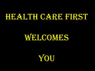 Health Care First Welcomes You